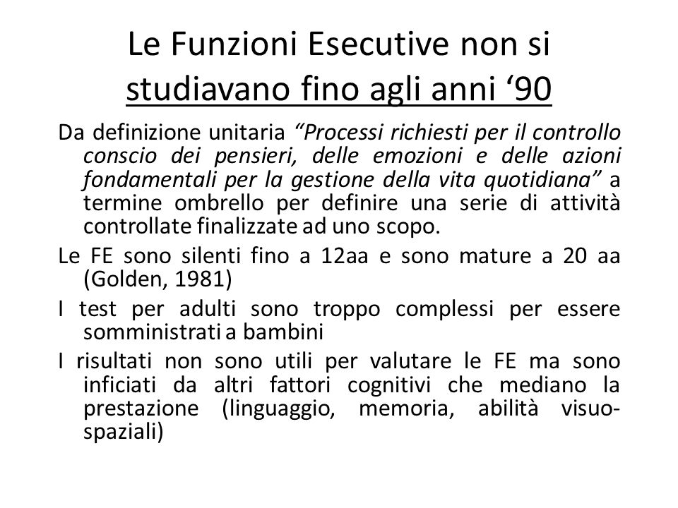 Le Funzioni Esecutive non si studiavano fino agli anni 90 Da definizione unitaria Processi richiesti per il controllo conscio dei pensieri, delle emoz