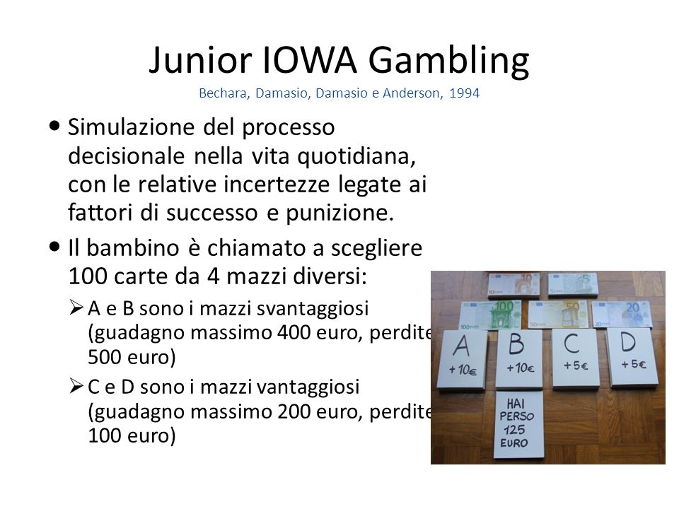 Junior IOWA Gambling Bechara, Damasio, Damasio e Anderson, 1994 Simulazione del processo decisionale nella vita quotidiana, con le relative incertezze