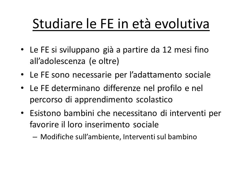 Studiare le FE in età evolutiva Le FE si sviluppano già a partire da 12 mesi fino alladolescenza (e oltre) Le FE sono necessarie per ladattamento soci