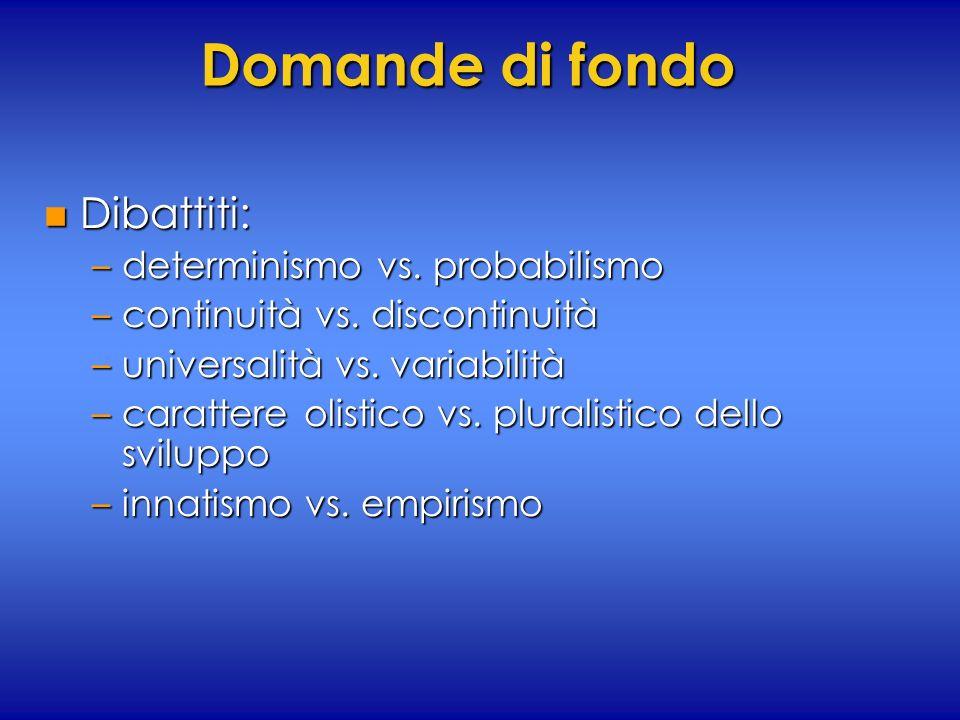 Domande di fondo n Dibattiti: –determinismo vs. probabilismo –continuità vs. discontinuità –universalità vs. variabilità –carattere olistico vs. plura