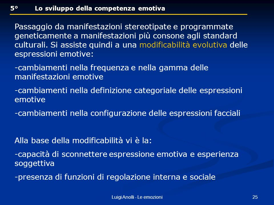 25Luigi Anolli - Le emozioni 5° Lo sviluppo della competenza emotiva 5° Lo sviluppo della competenza emotiva Passaggio da manifestazioni stereotipate