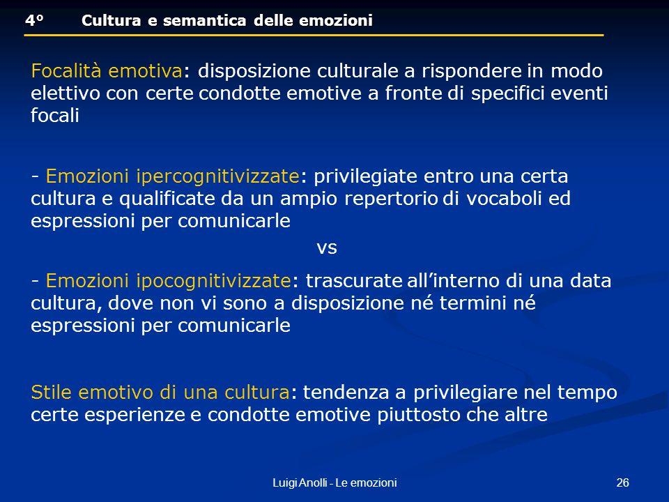 26Luigi Anolli - Le emozioni 4°Cultura e semantica delle emozioni 4°Cultura e semantica delle emozioni Focalità emotiva: disposizione culturale a rispondere in modo elettivo con certe condotte emotive a fronte di specifici eventi focali - Emozioni ipercognitivizzate: privilegiate entro una certa cultura e qualificate da un ampio repertorio di vocaboli ed espressioni per comunicarle vs - Emozioni ipocognitivizzate: trascurate allinterno di una data cultura, dove non vi sono a disposizione né termini né espressioni per comunicarle Stile emotivo di una cultura: tendenza a privilegiare nel tempo certe esperienze e condotte emotive piuttosto che altre