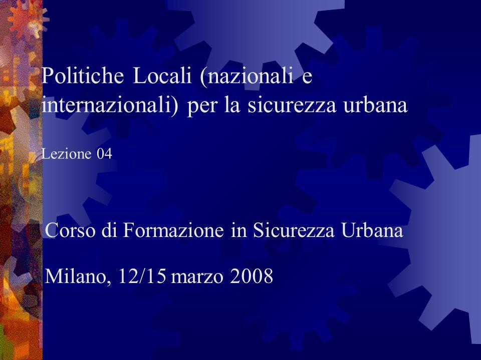 Politiche Locali (nazionali e internazionali) per la sicurezza urbana Lezione 04 Corso di Formazione in Sicurezza Urbana Milano, 12/15 marzo 2008