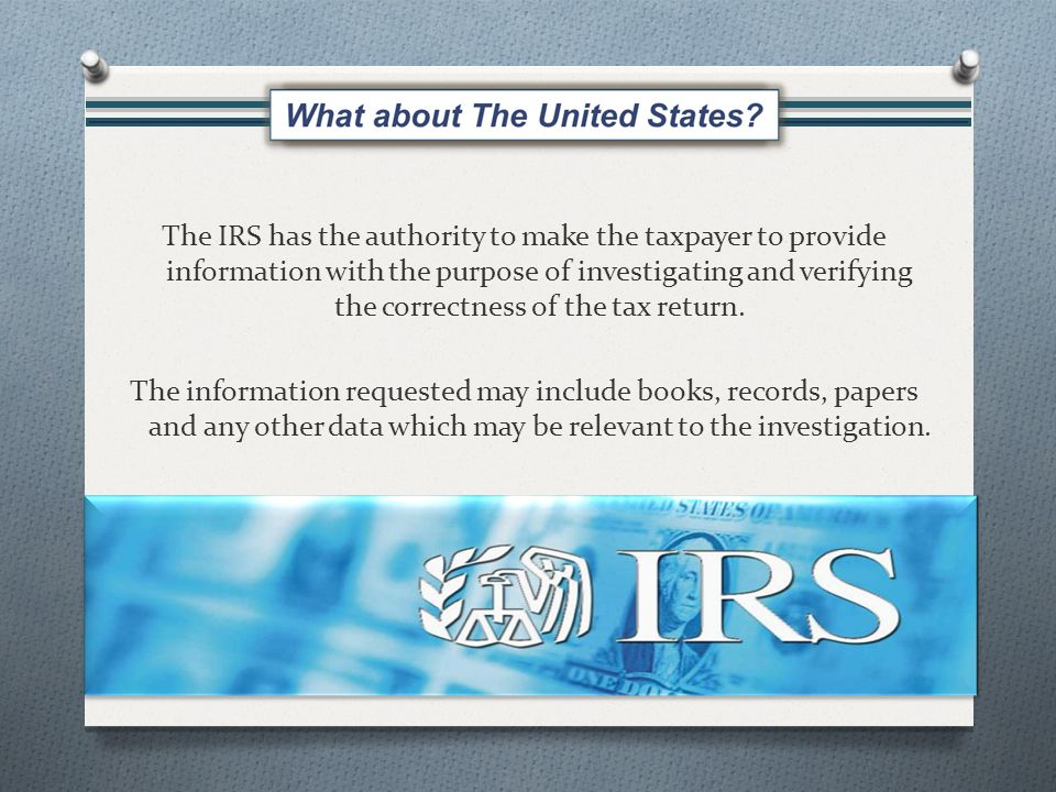 The IRS has the authority to make the taxpayer to provide information with the purpose of investigating and verifying the correctness of the tax return.
