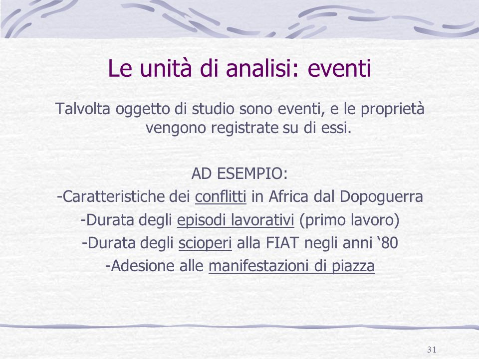 31 Le unità di analisi: eventi Talvolta oggetto di studio sono eventi, e le proprietà vengono registrate su di essi. AD ESEMPIO: -Caratteristiche dei