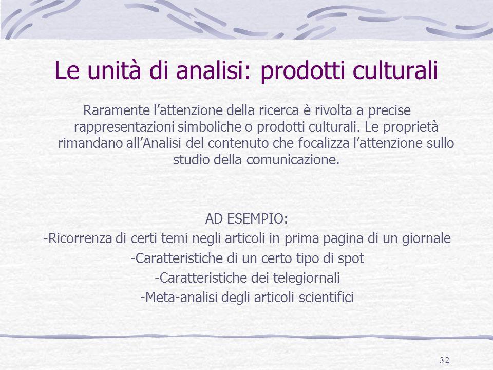 32 Le unità di analisi: prodotti culturali Raramente lattenzione della ricerca è rivolta a precise rappresentazioni simboliche o prodotti culturali. L