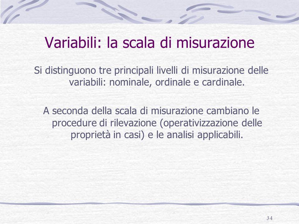 34 Variabili: la scala di misurazione Si distinguono tre principali livelli di misurazione delle variabili: nominale, ordinale e cardinale. A seconda