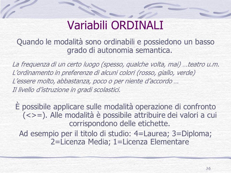 36 Variabili ORDINALI Quando le modalità sono ordinabili e possiedono un basso grado di autonomia semantica. La frequenza di un certo luogo (spesso, q