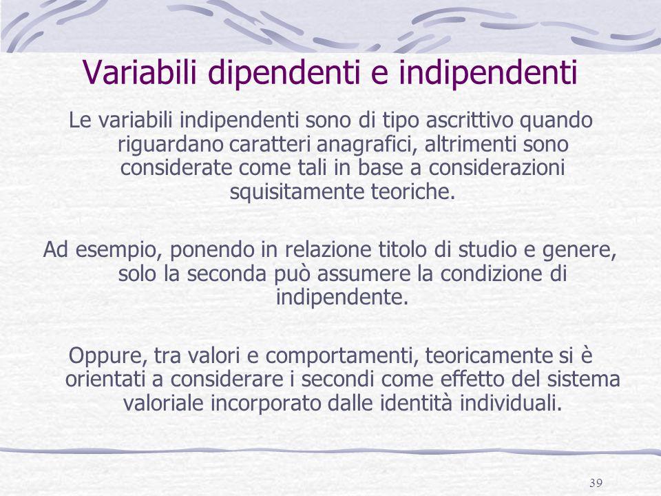 39 Variabili dipendenti e indipendenti Le variabili indipendenti sono di tipo ascrittivo quando riguardano caratteri anagrafici, altrimenti sono consi