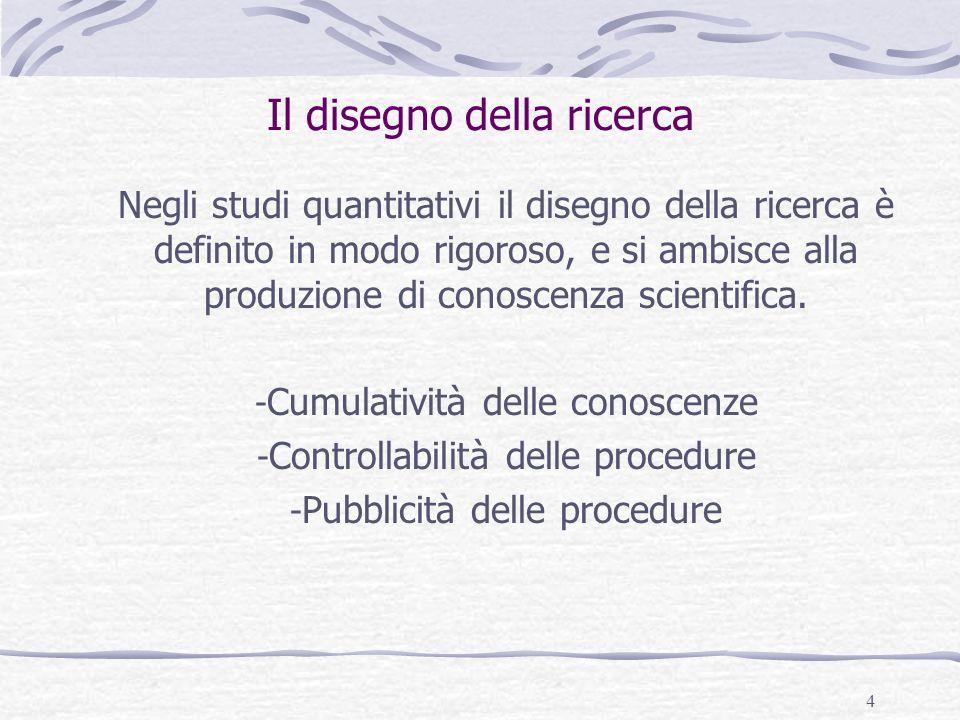 4 Il disegno della ricerca Negli studi quantitativi il disegno della ricerca è definito in modo rigoroso, e si ambisce alla produzione di conoscenza s