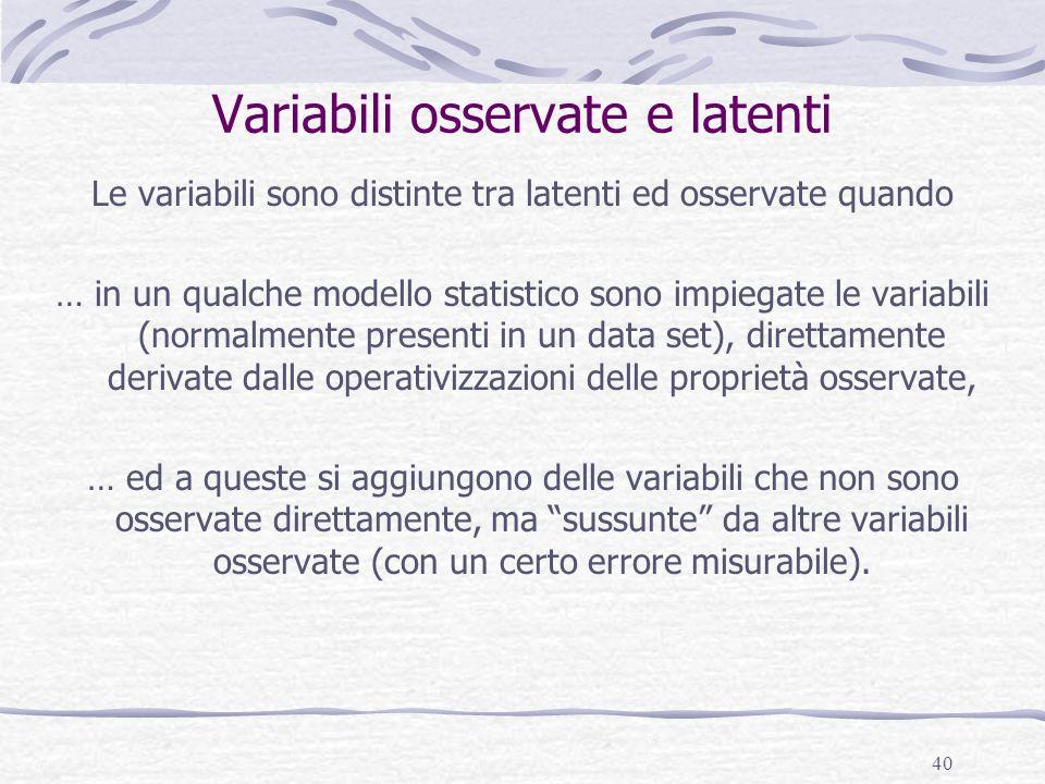 40 Variabili osservate e latenti Le variabili sono distinte tra latenti ed osservate quando … in un qualche modello statistico sono impiegate le varia
