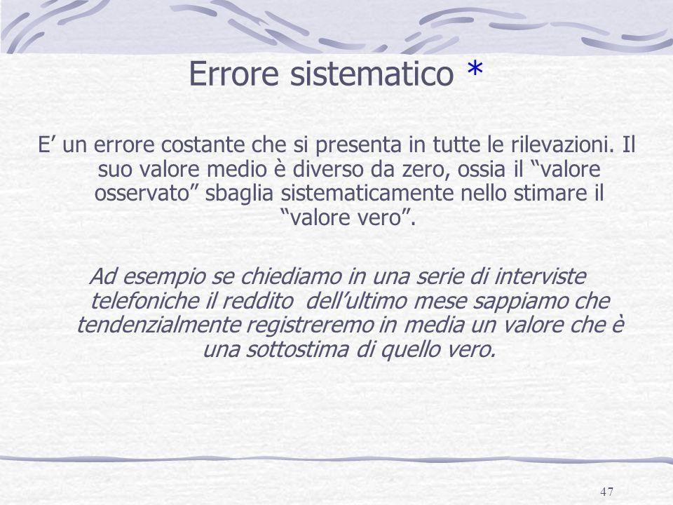 47 Errore sistematico * E un errore costante che si presenta in tutte le rilevazioni. Il suo valore medio è diverso da zero, ossia il valore osservato