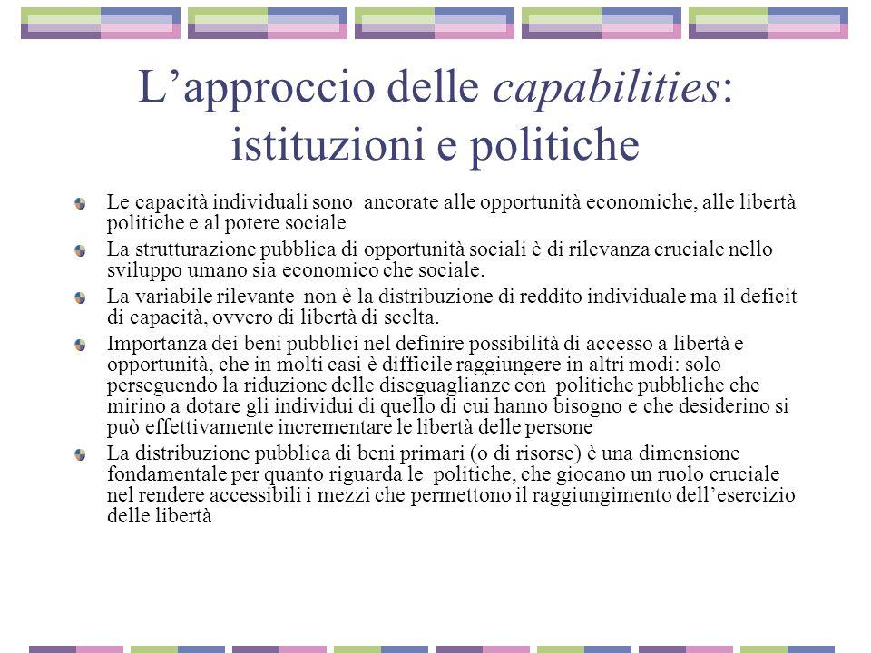 Lapproccio delle capabilities: istituzioni e politiche Le capacità individuali sono ancorate alle opportunità economiche, alle libertà politiche e al potere sociale La strutturazione pubblica di opportunità sociali è di rilevanza cruciale nello sviluppo umano sia economico che sociale.