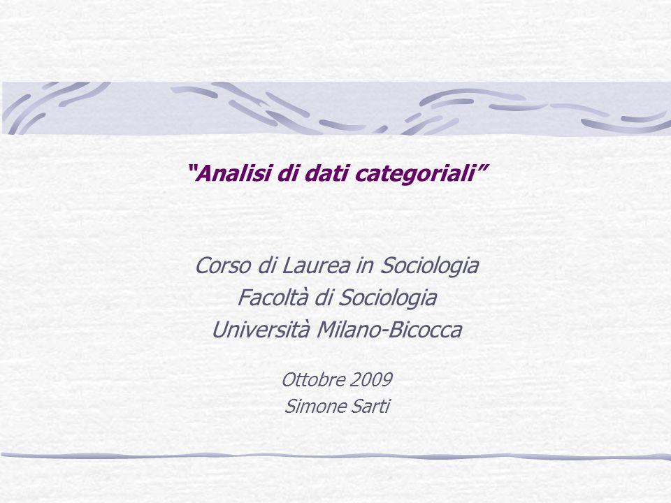 Analisi di dati categoriali Corso di Laurea in Sociologia Facoltà di Sociologia Università Milano-Bicocca Ottobre 2009 Simone Sarti