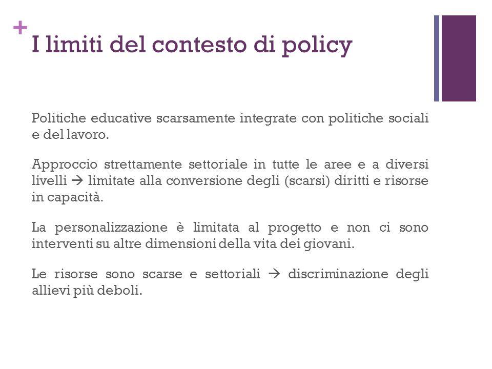 + I limiti del contesto di policy Politiche educative scarsamente integrate con politiche sociali e del lavoro. Approccio strettamente settoriale in t