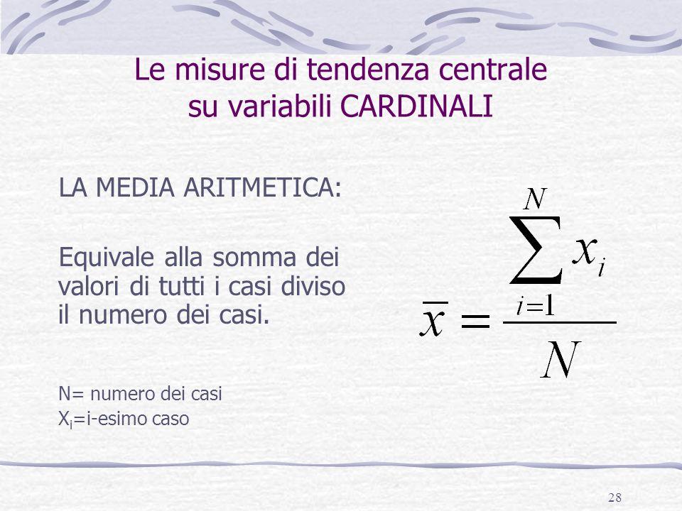 28 Le misure di tendenza centrale su variabili CARDINALI LA MEDIA ARITMETICA: Equivale alla somma dei valori di tutti i casi diviso il numero dei casi