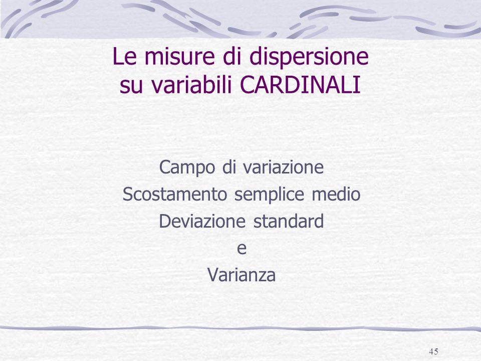 45 Le misure di dispersione su variabili CARDINALI Campo di variazione Scostamento semplice medio Deviazione standard e Varianza