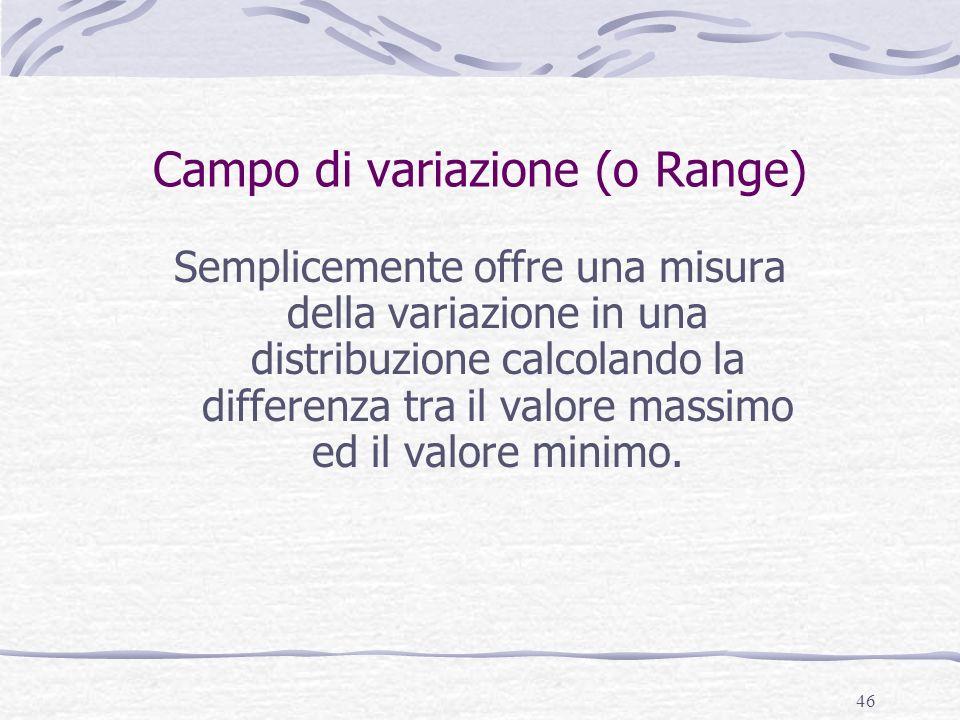 46 Campo di variazione (o Range) Semplicemente offre una misura della variazione in una distribuzione calcolando la differenza tra il valore massimo e
