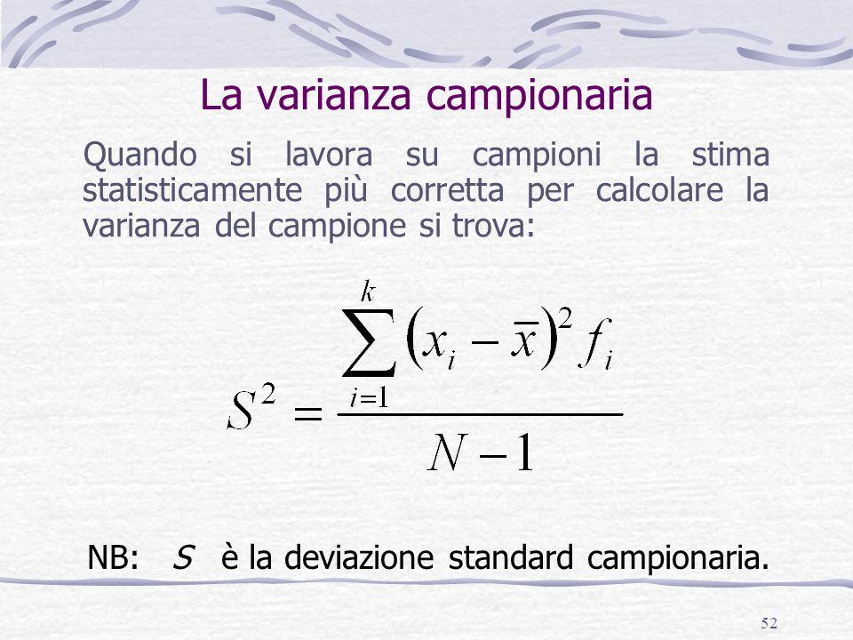 52 La varianza campionaria Quando si lavora su campioni la stima statisticamente più corretta per calcolare la varianza del campione si trova: NB: S è