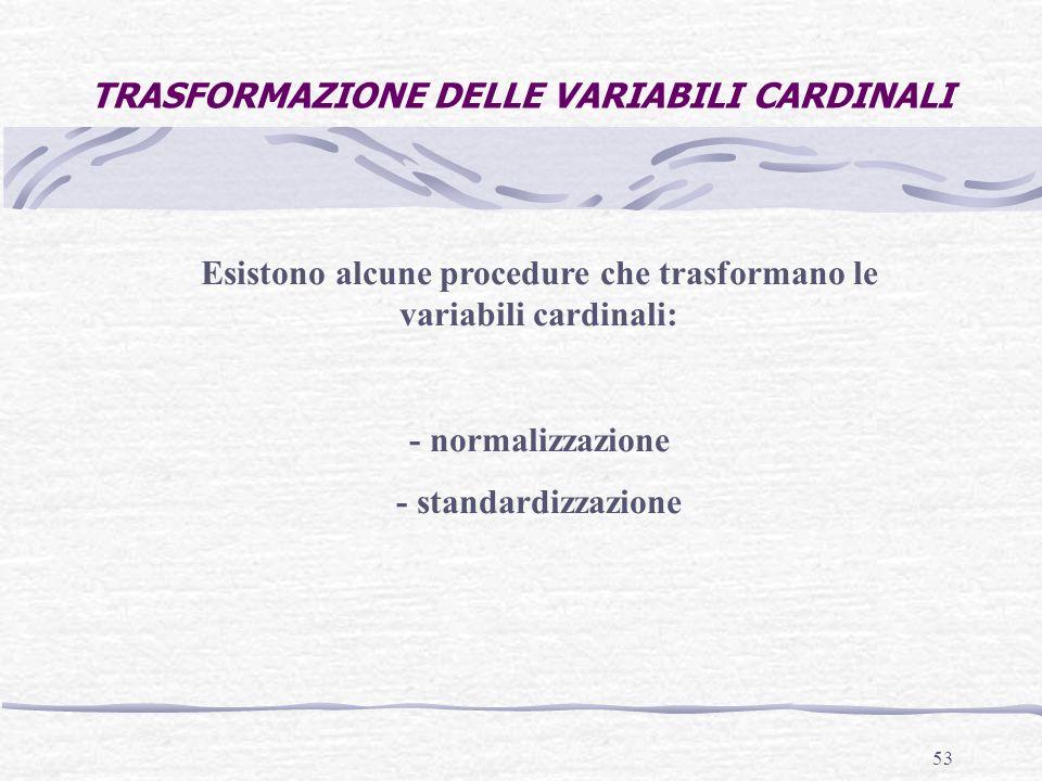 53 TRASFORMAZIONE DELLE VARIABILI CARDINALI Esistono alcune procedure che trasformano le variabili cardinali: - normalizzazione - standardizzazione