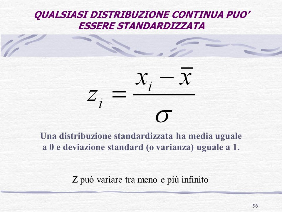 56 QUALSIASI DISTRIBUZIONE CONTINUA PUO ESSERE STANDARDIZZATA Una distribuzione standardizzata ha media uguale a 0 e deviazione standard (o varianza)