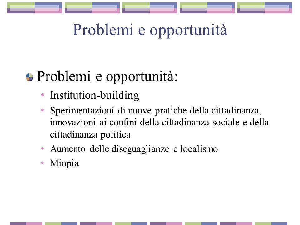 Problemi e opportunità Problemi e opportunità: Institution-building Sperimentazioni di nuove pratiche della cittadinanza, innovazioni ai confini della