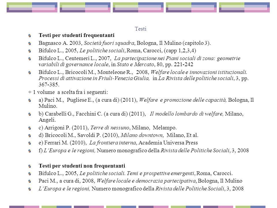 Testi Testi per studenti frequentanti Bagnasco A. 2003, Società fuori squadra, Bologna, Il Mulino (capitolo 3). Bifulco L., 2005, Le politiche sociali