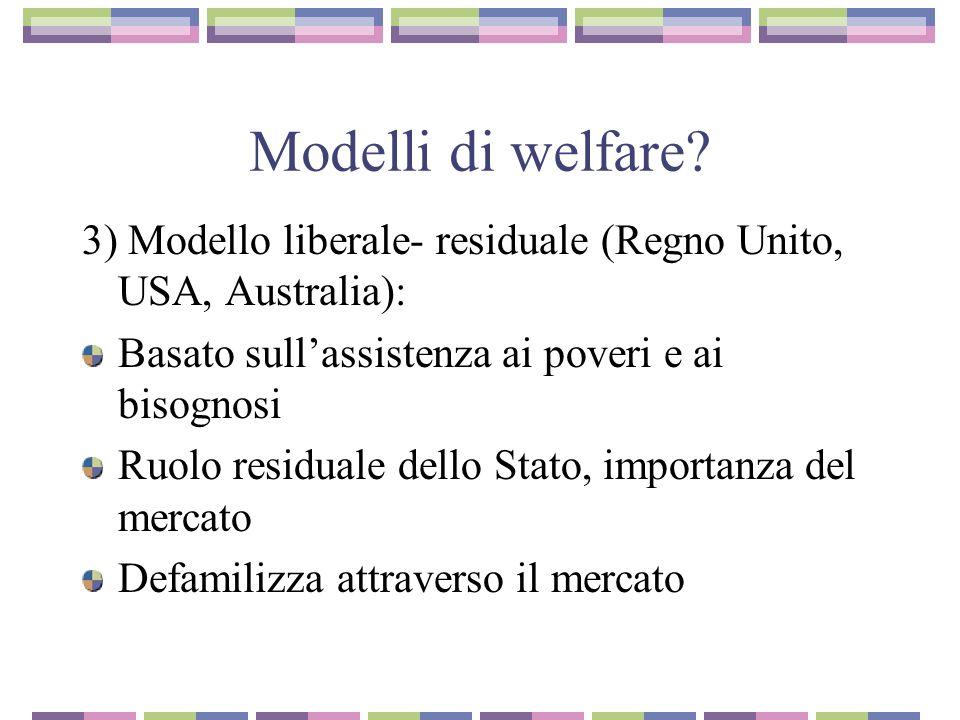 Modelli di welfare? 3) Modello liberale- residuale (Regno Unito, USA, Australia): Basato sullassistenza ai poveri e ai bisognosi Ruolo residuale dello