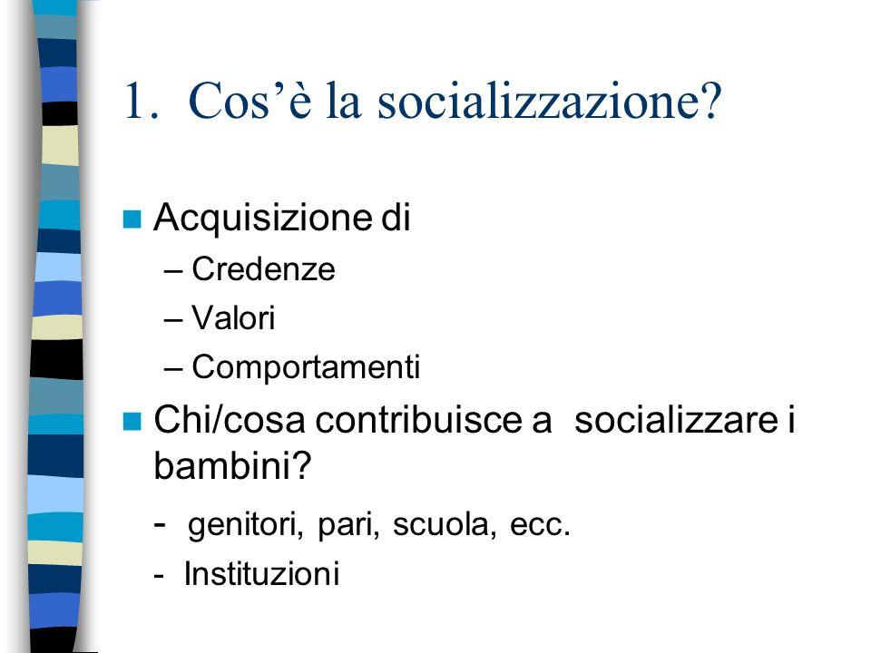 1. Cosè la socializzazione? Acquisizione di –Credenze –Valori –Comportamenti Chi/cosa contribuisce a socializzare i bambini? - genitori, pari, scuola,