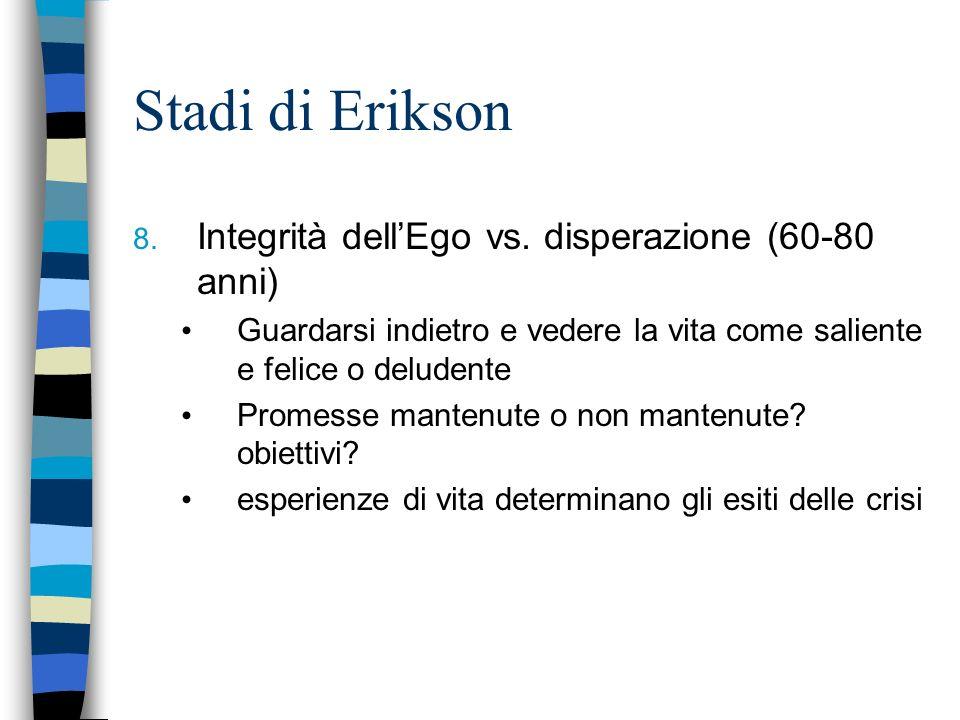 Stadi di Erikson 8. Integrità dellEgo vs. disperazione (60-80 anni) Guardarsi indietro e vedere la vita come saliente e felice o deludente Promesse ma