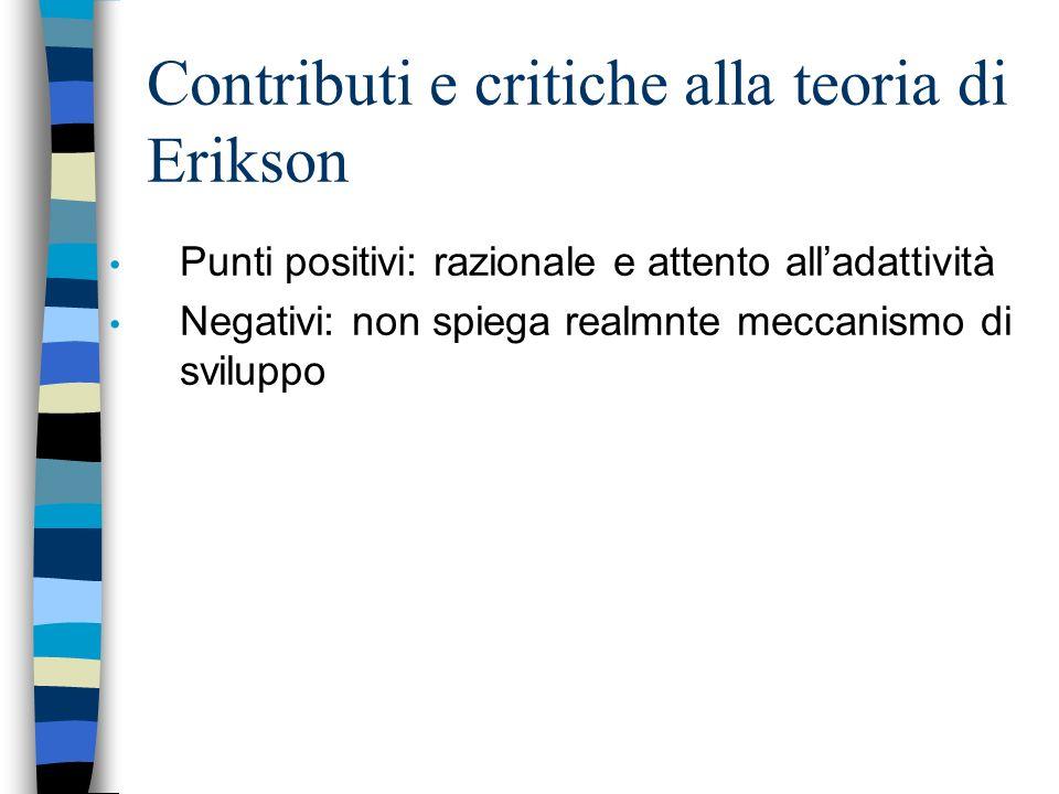 Contributi e critiche alla teoria di Erikson Punti positivi: razionale e attento alladattività Negativi: non spiega realmnte meccanismo di sviluppo