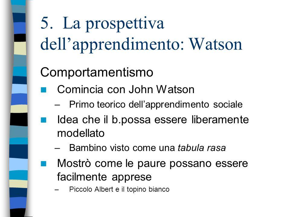 5. La prospettiva dellapprendimento: Watson Comportamentismo Comincia con John Watson –Primo teorico dellapprendimento sociale Idea che il b.possa ess