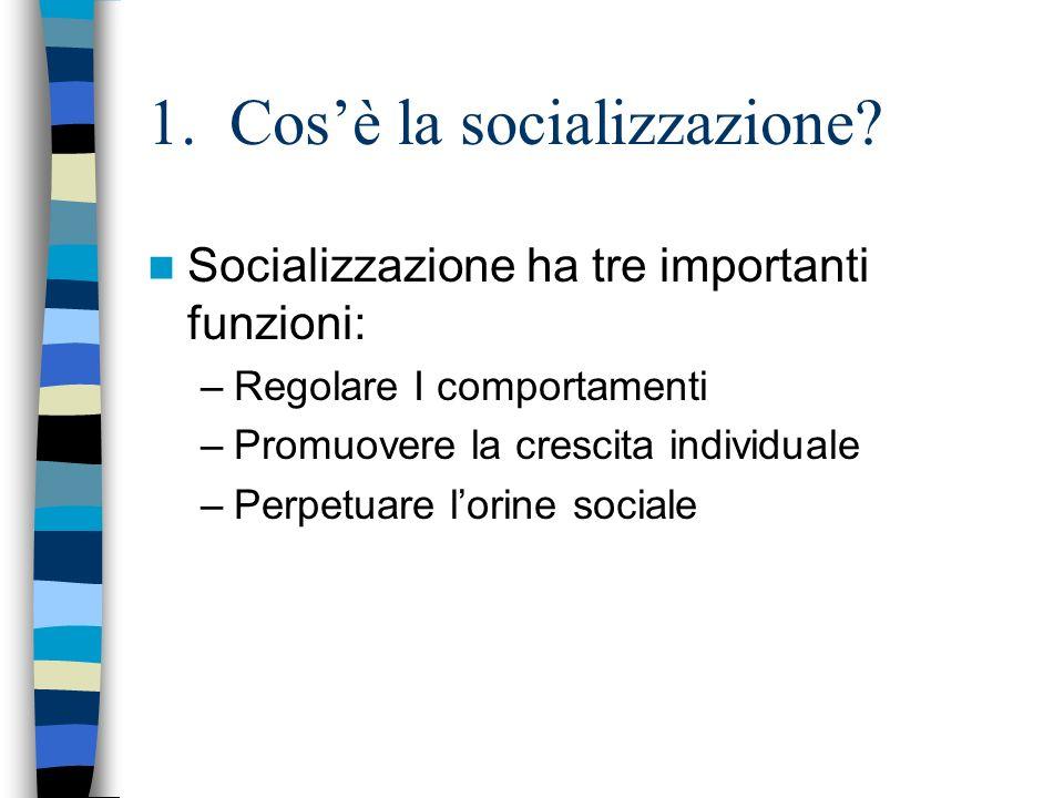 1. Cosè la socializzazione? Socializzazione ha tre importanti funzioni: –Regolare I comportamenti –Promuovere la crescita individuale –Perpetuare lori