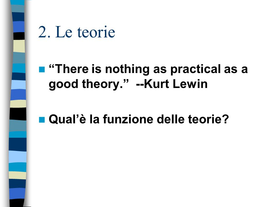 2. Le teorie There is nothing as practical as a good theory. --Kurt Lewin Qualè la funzione delle teorie?