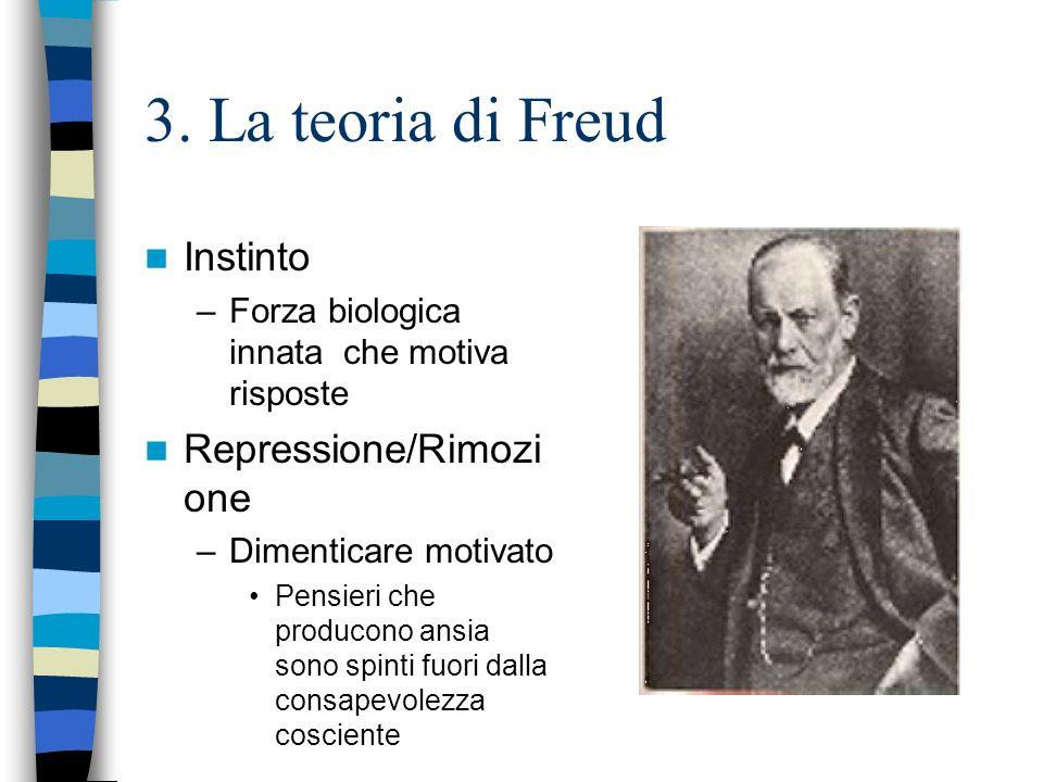 3. La teoria di Freud Instinto –Forza biologica innata che motiva risposte Repressione/Rimozi one –Dimenticare motivato Pensieri che producono ansia s