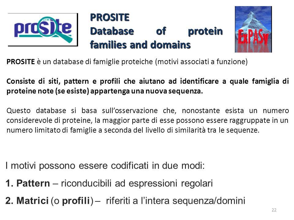 22 PROSITE è un database di famiglie proteiche (motivi associati a funzione) Consiste di siti, pattern e profili che aiutano ad identificare a quale f