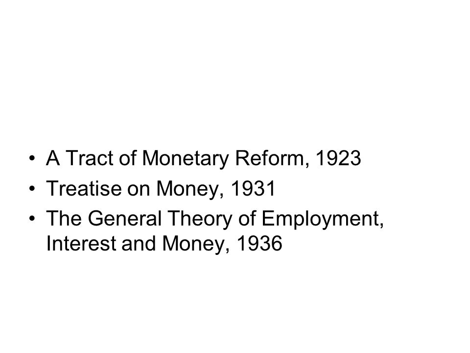A Tract of Monetary Reform, 1923 Treatise on Money, 1931 The General Theory of Employment, Interest and Money, 1936