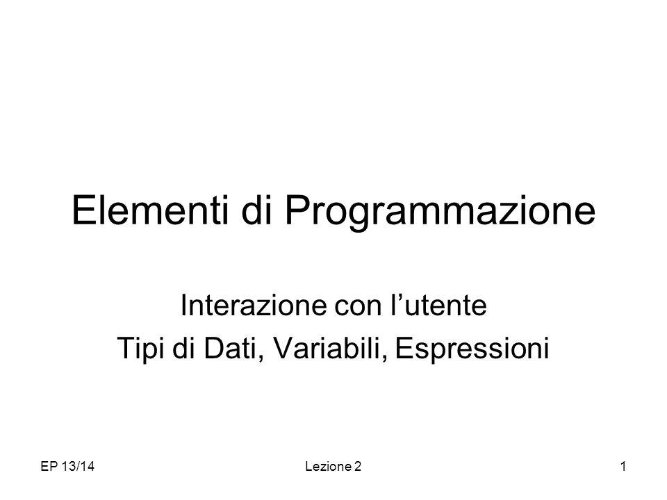 EP 13/14Lezione 21 Elementi di Programmazione Interazione con lutente Tipi di Dati, Variabili, Espressioni