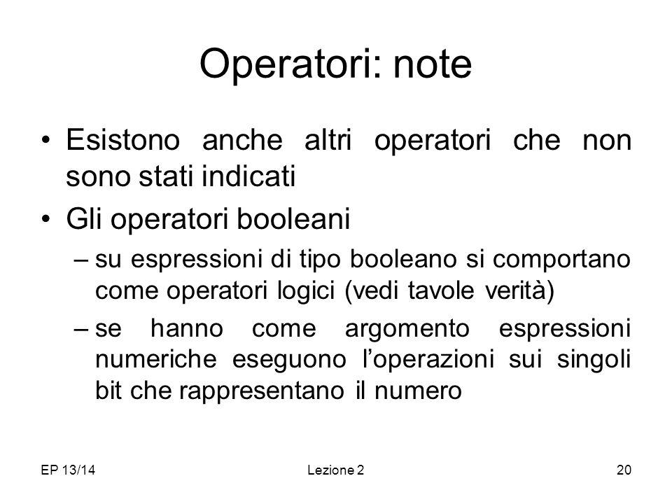 EP 13/14Lezione 220 Operatori: note Esistono anche altri operatori che non sono stati indicati Gli operatori booleani –su espressioni di tipo booleano si comportano come operatori logici (vedi tavole verità) –se hanno come argomento espressioni numeriche eseguono loperazioni sui singoli bit che rappresentano il numero