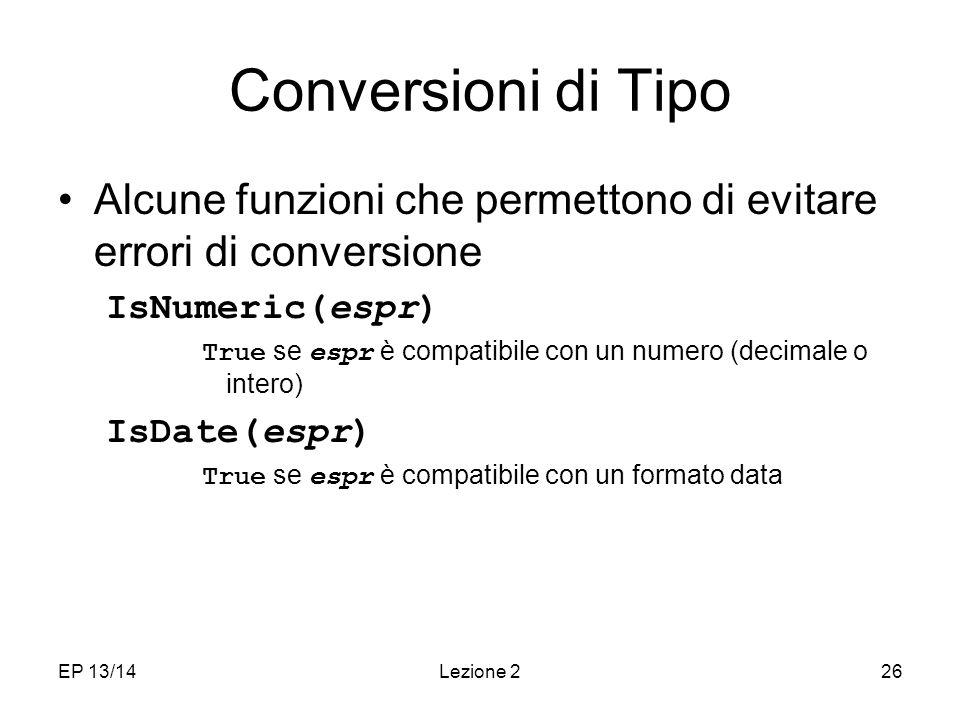 EP 13/14Lezione 226 Conversioni di Tipo Alcune funzioni che permettono di evitare errori di conversione IsNumeric(espr) True se espr è compatibile con un numero (decimale o intero) IsDate(espr) True se espr è compatibile con un formato data