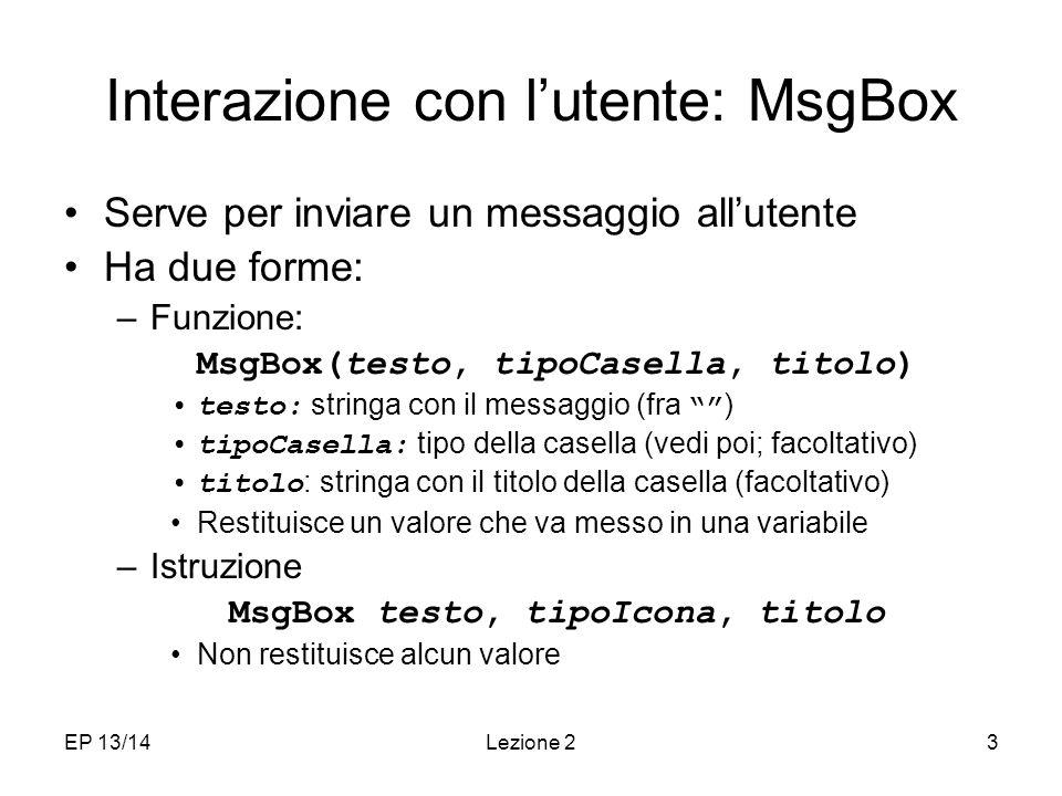 EP 13/14Lezione 23 Interazione con lutente: MsgBox Serve per inviare un messaggio allutente Ha due forme: –Funzione: MsgBox(testo, tipoCasella, titolo) testo: stringa con il messaggio (fra ) tipoCasella: tipo della casella (vedi poi; facoltativo) titolo : stringa con il titolo della casella (facoltativo) Restituisce un valore che va messo in una variabile –Istruzione MsgBox testo, tipoIcona, titolo Non restituisce alcun valore