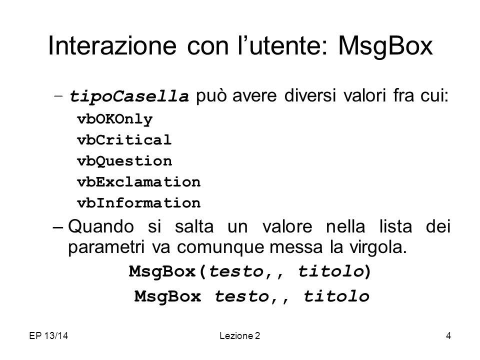 EP 13/14Lezione 24 Interazione con lutente: MsgBox –tipoCasella può avere diversi valori fra cui: vbOKOnly vbCritical vbQuestion vbExclamation vbInformation –Quando si salta un valore nella lista dei parametri va comunque messa la virgola.