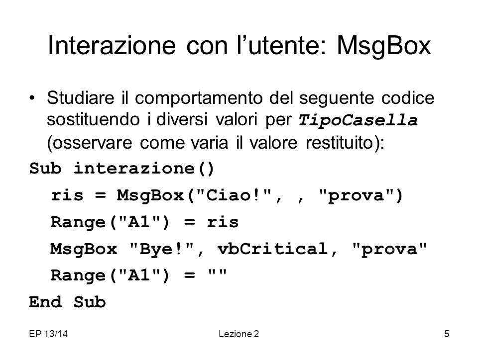 EP 13/14Lezione 25 Interazione con lutente: MsgBox Studiare il comportamento del seguente codice sostituendo i diversi valori per TipoCasella (osservare come varia il valore restituito): Sub interazione() ris = MsgBox( Ciao! ,, prova ) Range( A1 ) = ris MsgBox Bye! , vbCritical, prova Range( A1 ) = End Sub