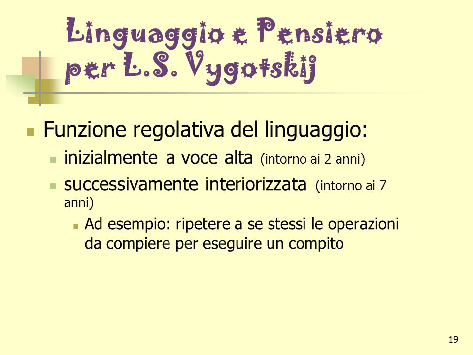 19 Linguaggio e Pensiero per L.S. Vygotskij Funzione regolativa del linguaggio: inizialmente a voce alta (intorno ai 2 anni) successivamente interiori