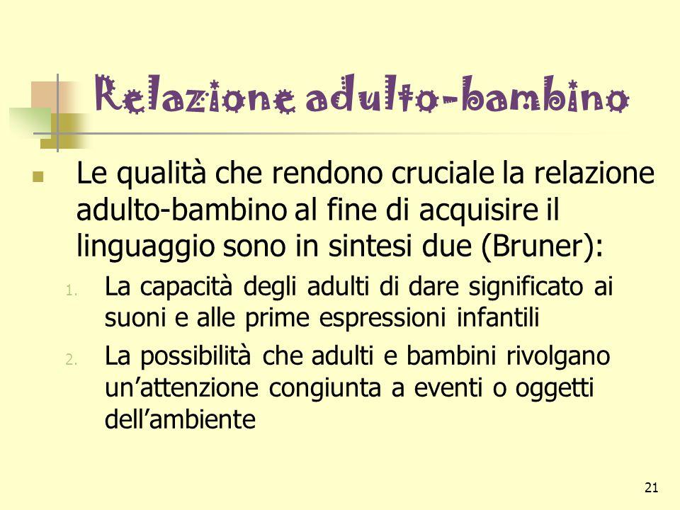 21 Relazione adulto-bambino Le qualità che rendono cruciale la relazione adulto-bambino al fine di acquisire il linguaggio sono in sintesi due (Bruner