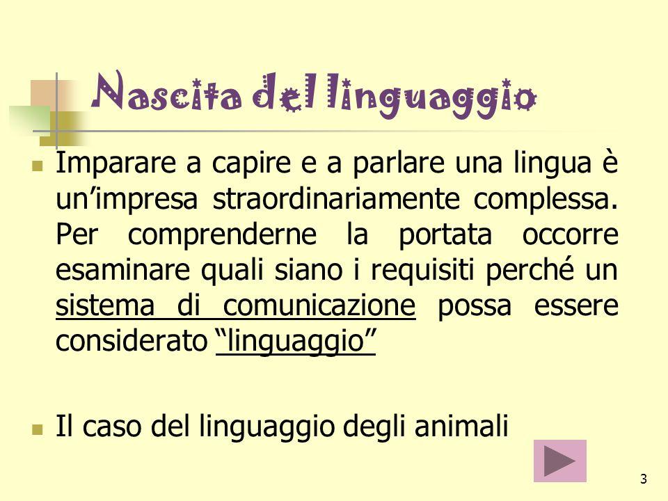 3 Nascita del linguaggio Imparare a capire e a parlare una lingua è unimpresa straordinariamente complessa. Per comprenderne la portata occorre esamin