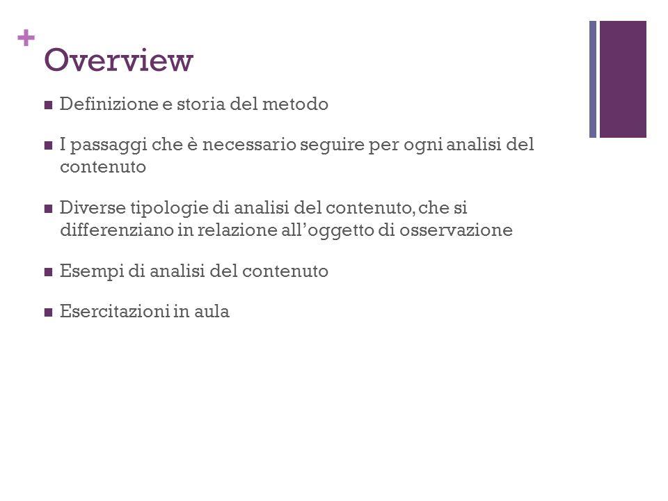 + Overview Definizione e storia del metodo I passaggi che è necessario seguire per ogni analisi del contenuto Diverse tipologie di analisi del contenuto, che si differenziano in relazione alloggetto di osservazione Esempi di analisi del contenuto Esercitazioni in aula