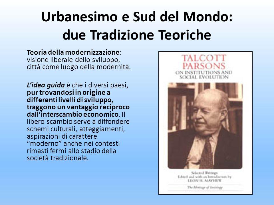 Urbanesimo e Sud del Mondo: due Tradizione Teoriche Teoria della modernizzazione: visione liberale dello sviluppo, città come luogo della modernità. L