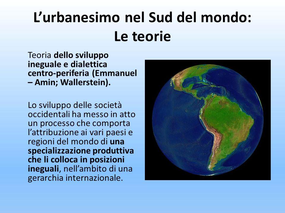 Lurbanesimo nel Sud del mondo: Le teorie Teoria dello sviluppo ineguale e dialettica centro-periferia (Emmanuel – Amin; Wallerstein). Lo sviluppo dell