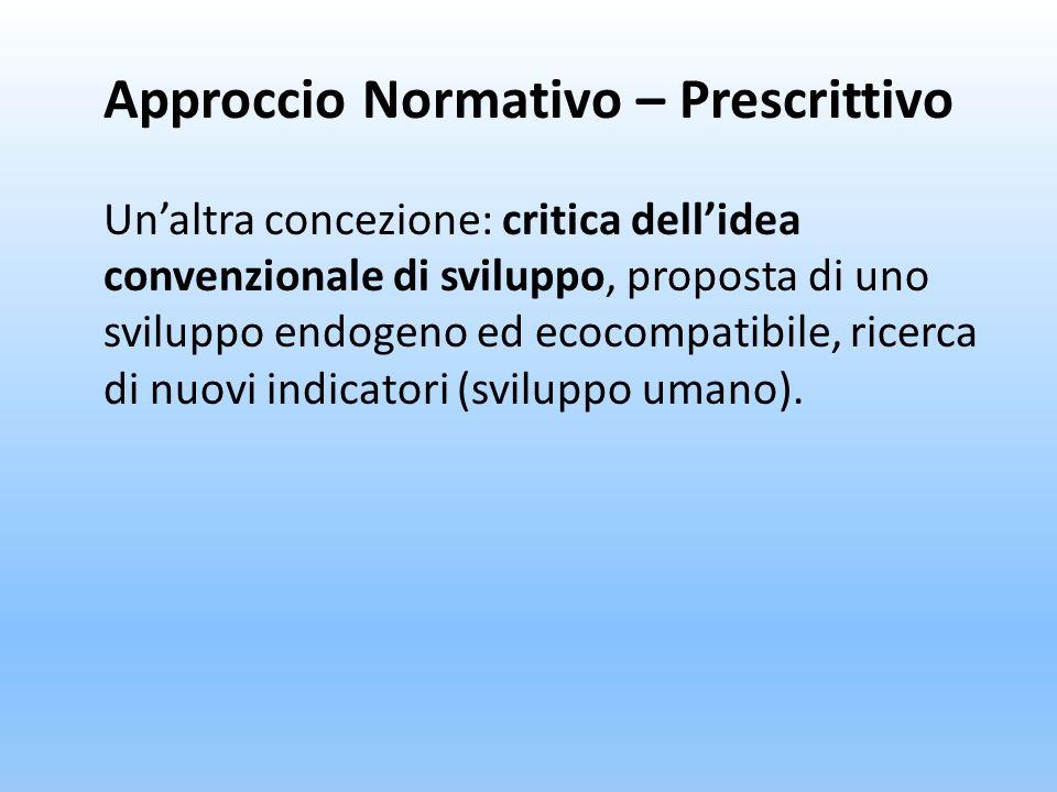 Approccio Normativo – Prescrittivo Unaltra concezione: critica dellidea convenzionale di sviluppo, proposta di uno sviluppo endogeno ed ecocompatibile